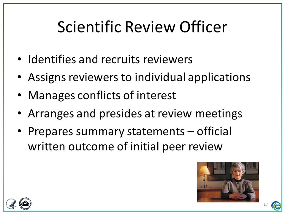 Scientific Review Officer Identifies and recruits reviewers Assigns reviewers to individual applications Manages conflicts of interest Arranges and pr