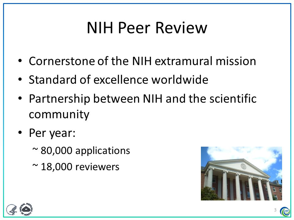 NIH Peer Review Cornerstone of the NIH extramural mission Standard of excellence worldwide Partnership between NIH and the scientific community Per ye