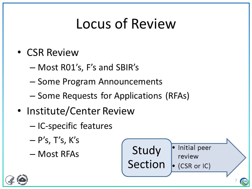 Locus of Review CSR Review – Most R01's, F's and SBIR's – Some Program Announcements – Some Requests for Applications (RFAs) Institute/Center Review –