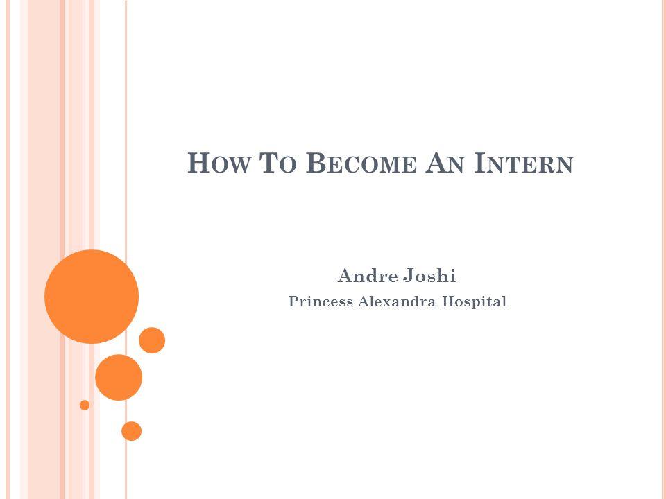H OW T O B ECOME A N I NTERN Andre Joshi Princess Alexandra Hospital