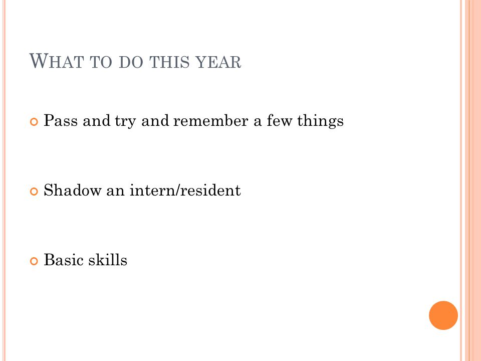 W HAT TO DO THIS YEAR Pass and try and remember a few things Shadow an intern/resident Basic skills