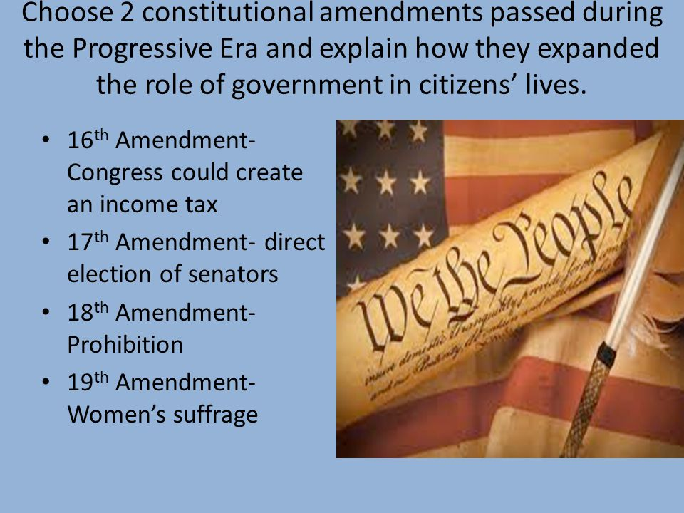 Choose 2 constitutional amendments passed during the Progressive Era and explain how they expanded the role of government in citizens' lives. 16 th Am