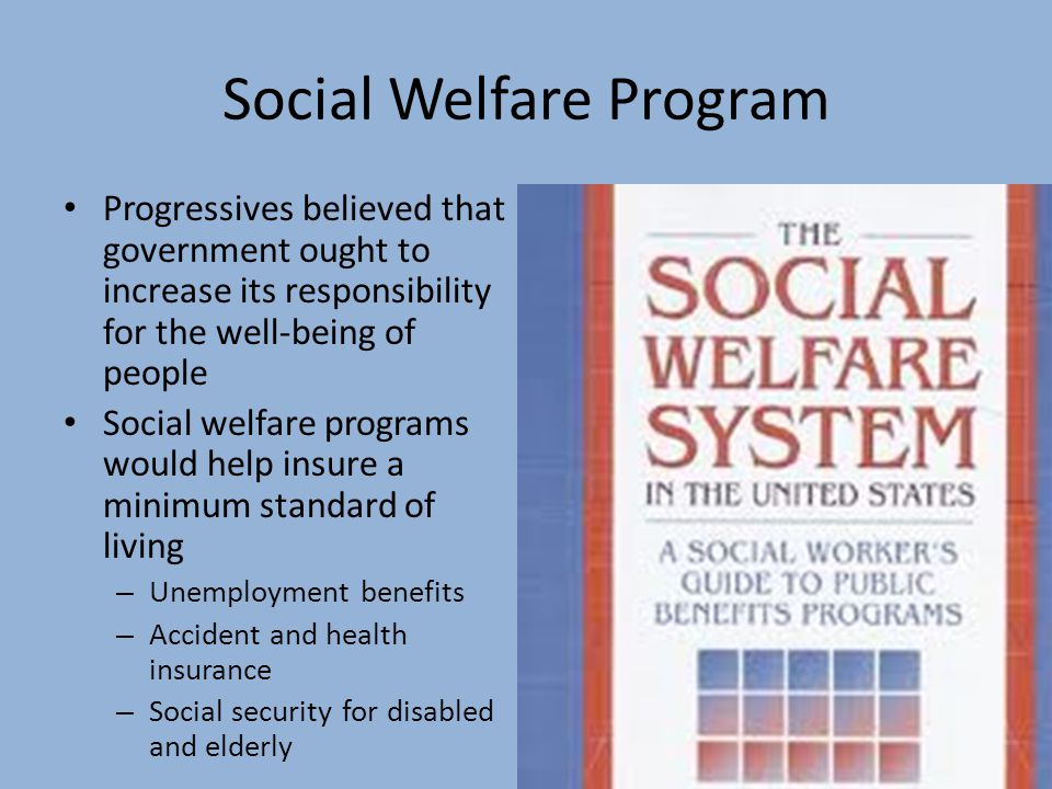 Social Welfare Program Progressives believed that government ought to increase its responsibility for the well-being of people Social welfare programs