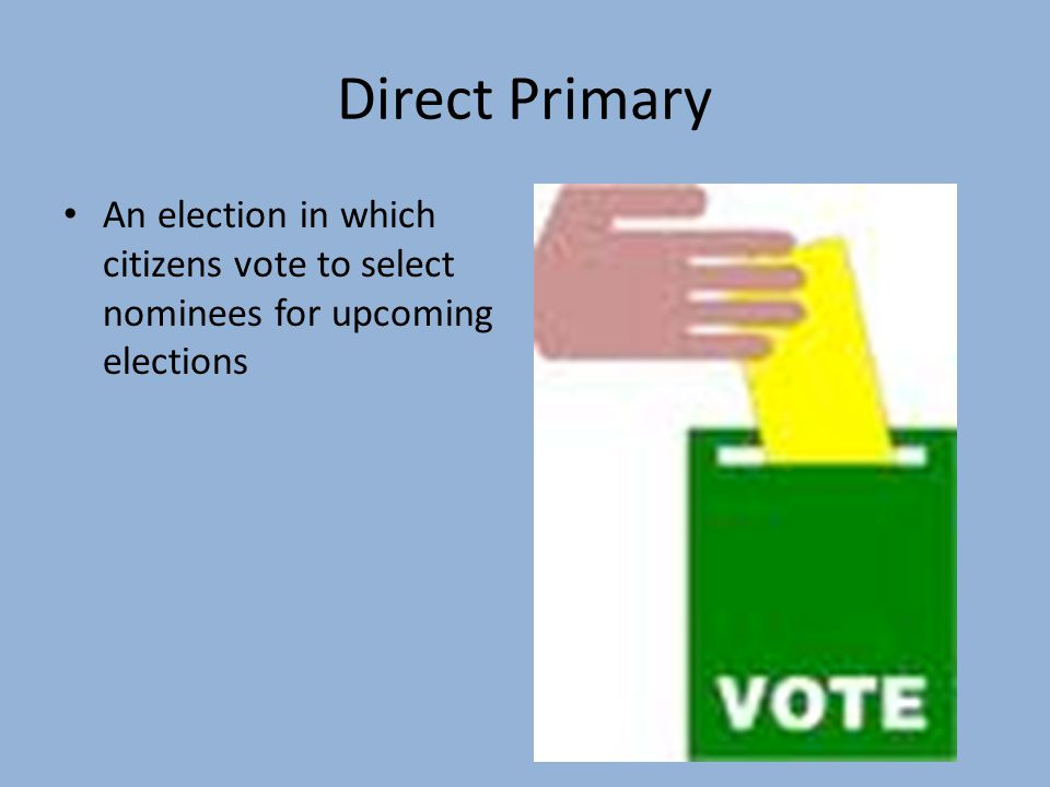 Direct Primary An election in which citizens vote to select nominees for upcoming elections