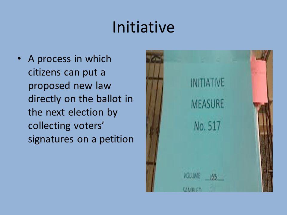 Initiative A process in which citizens can put a proposed new law directly on the ballot in the next election by collecting voters' signatures on a pe