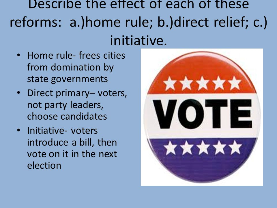Describe the effect of each of these reforms: a.)home rule; b.)direct relief; c.) initiative. Home rule- frees cities from domination by state governm
