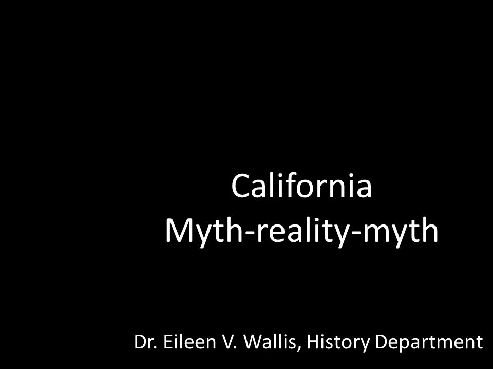 California Myth-reality-myth Dr. Eileen V. Wallis, History Department