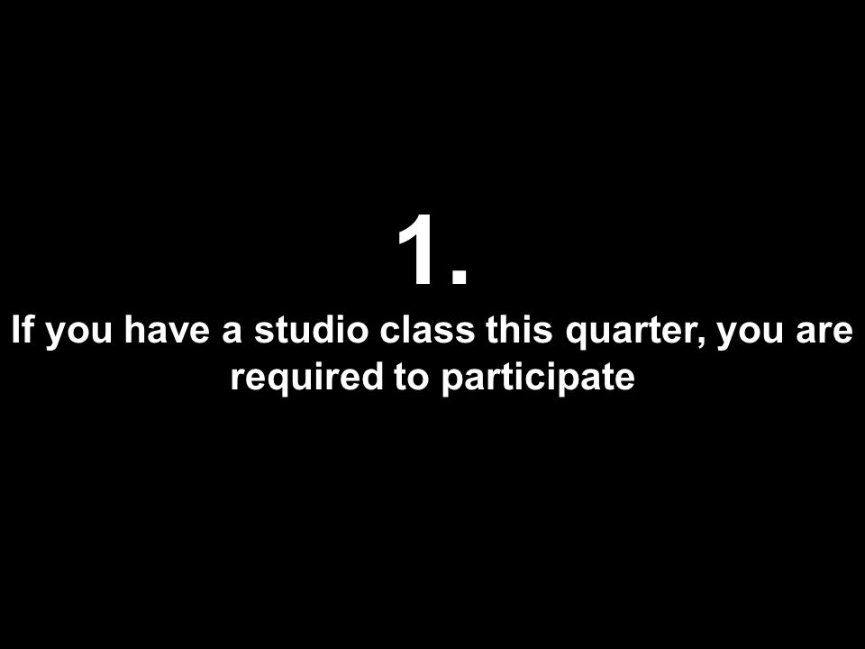 1. If you have a studio class this quarter, you are required to participate