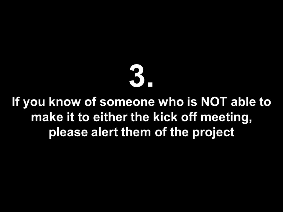 3. If you know of someone who is NOT able to make it to either the kick off meeting, please alert them of the project