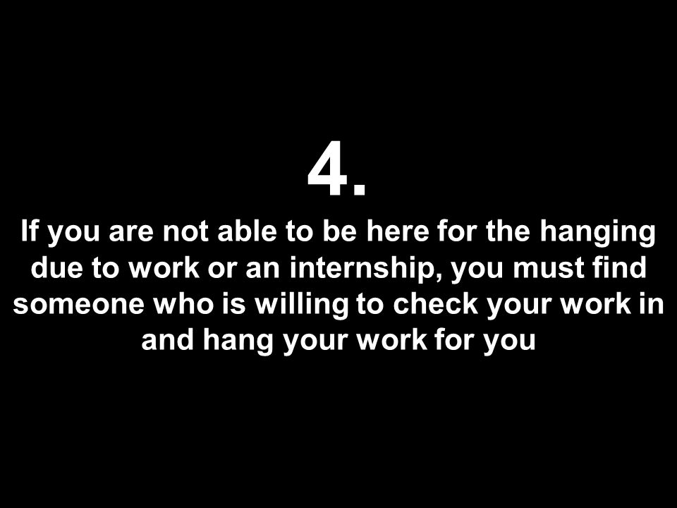 4. If you are not able to be here for the hanging due to work or an internship, you must find someone who is willing to check your work in and hang yo