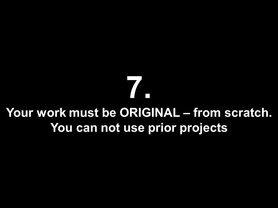 7. Your work must be ORIGINAL – from scratch. You can not use prior projects
