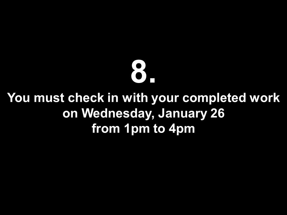 8. You must check in with your completed work on Wednesday, January 26 from 1pm to 4pm