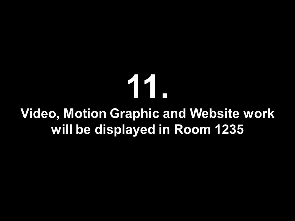 11. Video, Motion Graphic and Website work will be displayed in Room 1235