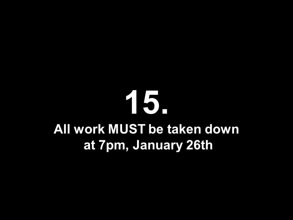 15. All work MUST be taken down at 7pm, January 26th