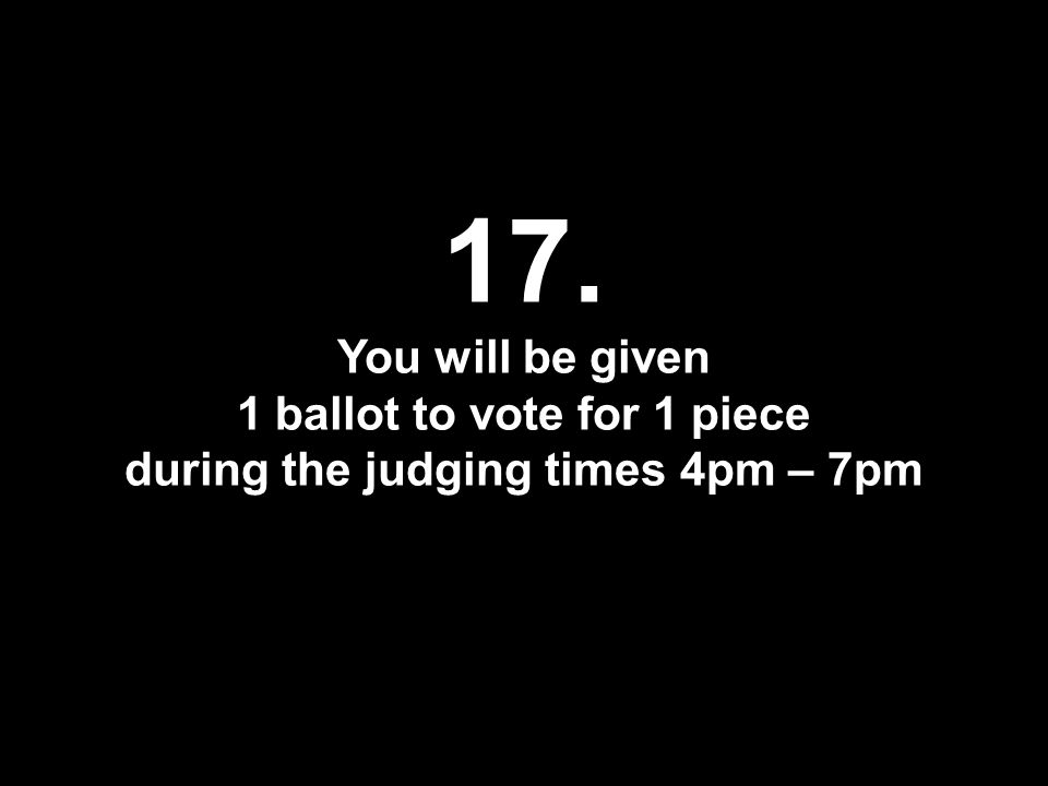 17. You will be given 1 ballot to vote for 1 piece during the judging times 4pm – 7pm