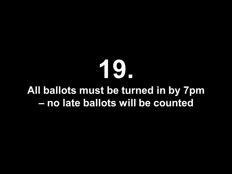 19. All ballots must be turned in by 7pm – no late ballots will be counted