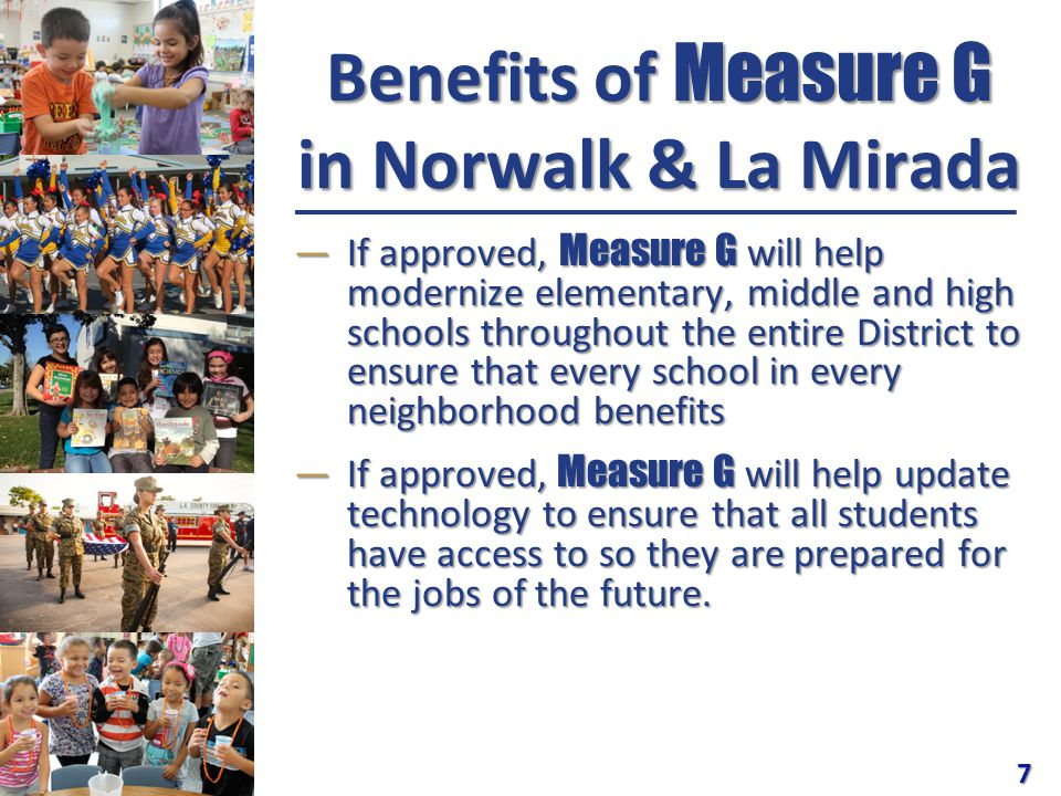 Benefits of Measure G in Norwalk & La Mirada ―If approved, Measure G will help modernize elementary, middle and high schools throughout the entire District to ensure that every school in every neighborhood benefits ―If approved, Measure G will help update technology to ensure that all students have access to so they are prepared for the jobs of the future.