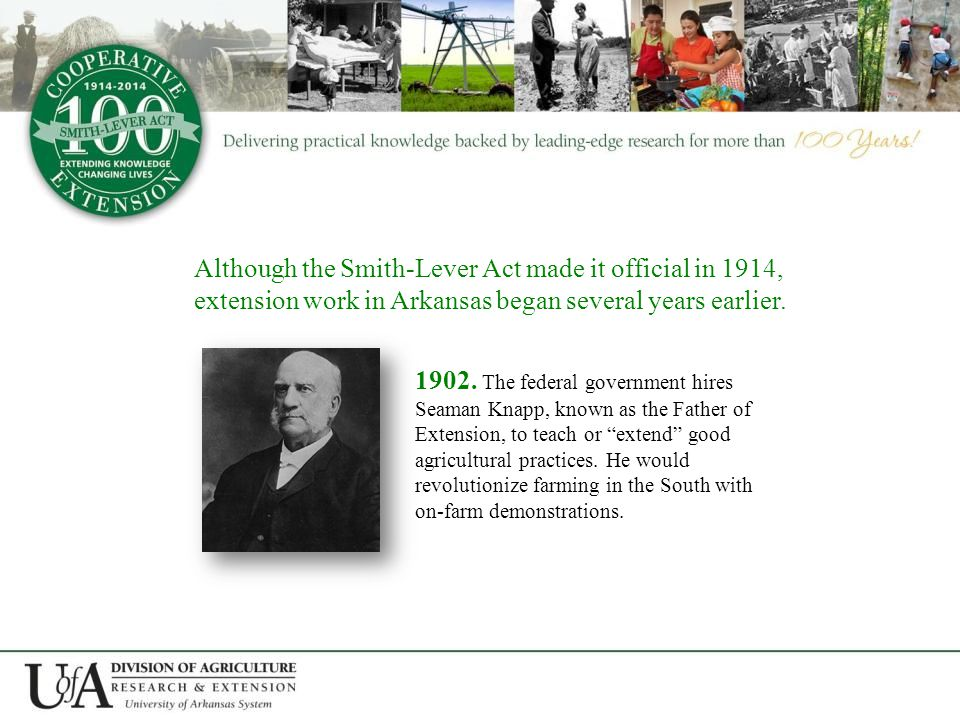 Although the Smith-Lever Act made it official in 1914, extension work in Arkansas began several years earlier.