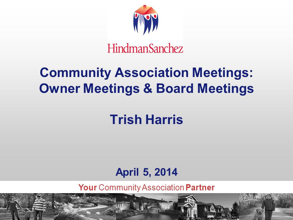 Your Community Association Partner Community Association Meetings: Owner Meetings & Board Meetings Trish Harris April 5, 2014