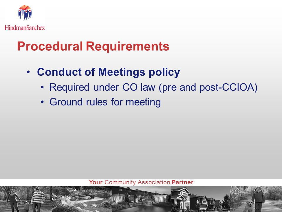 Your Community Association Partner Procedural Requirements Conduct of Meetings policy Required under CO law (pre and post-CCIOA) Ground rules for meeting