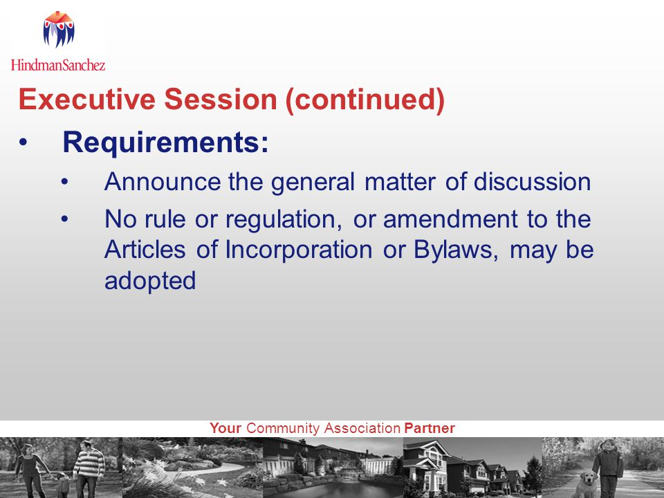 Your Community Association Partner Executive Session (continued) Requirements: Announce the general matter of discussion No rule or regulation, or amendment to the Articles of Incorporation or Bylaws, may be adopted