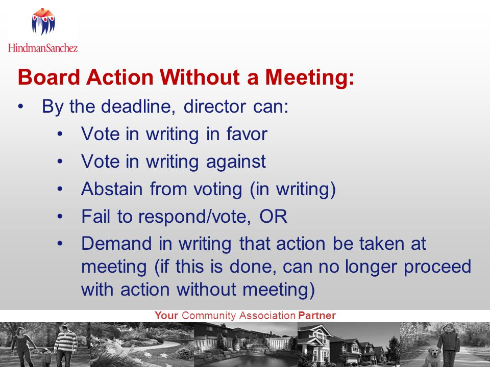 Your Community Association Partner Board Action Without a Meeting: By the deadline, director can: Vote in writing in favor Vote in writing against Abstain from voting (in writing) Fail to respond/vote, OR Demand in writing that action be taken at meeting (if this is done, can no longer proceed with action without meeting)