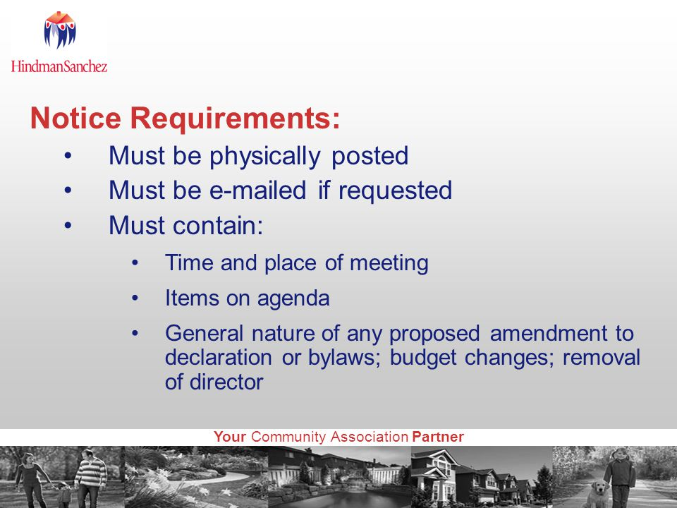 Your Community Association Partner Notice Requirements: Must be physically posted Must be e-mailed if requested Must contain: Time and place of meeting Items on agenda General nature of any proposed amendment to declaration or bylaws; budget changes; removal of director