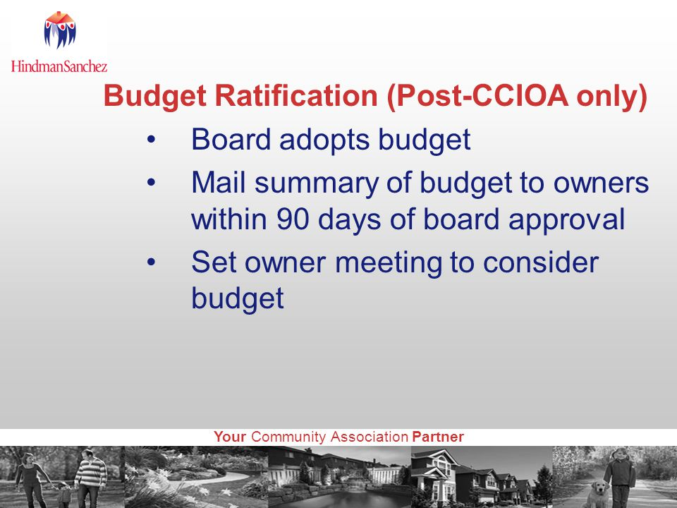 Your Community Association Partner Budget Ratification (Post-CCIOA only) Board adopts budget Mail summary of budget to owners within 90 days of board approval Set owner meeting to consider budget