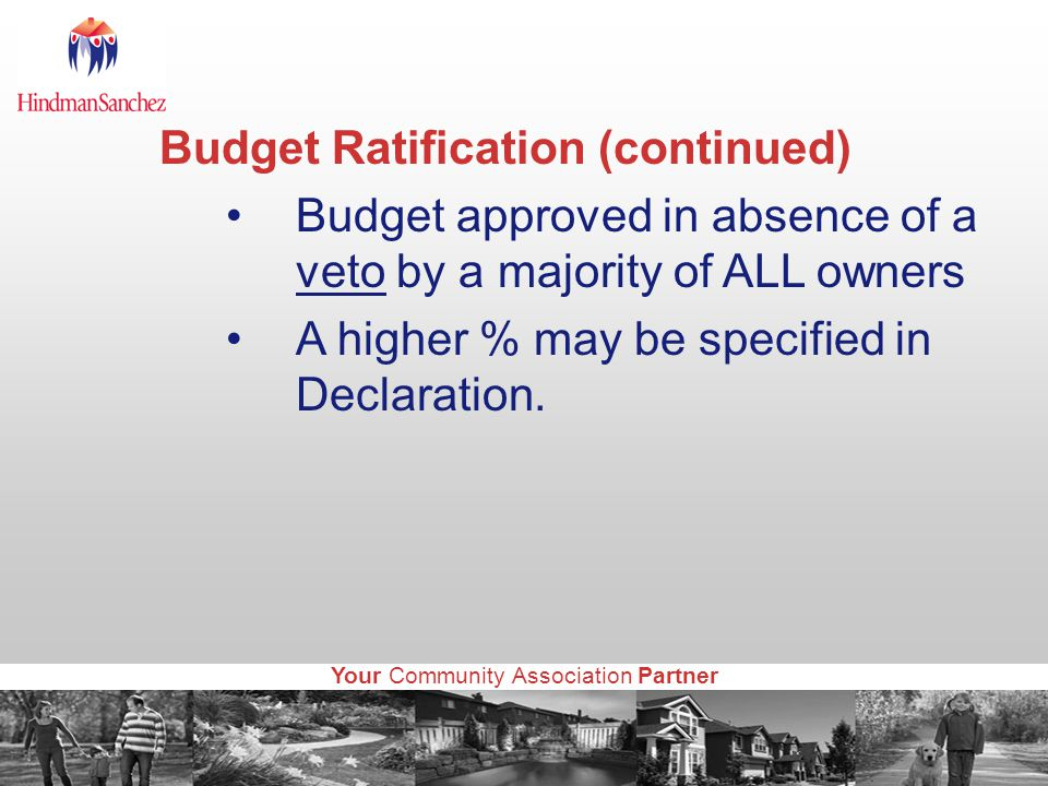 Your Community Association Partner Budget Ratification (continued) Budget approved in absence of a veto by a majority of ALL owners A higher % may be specified in Declaration.