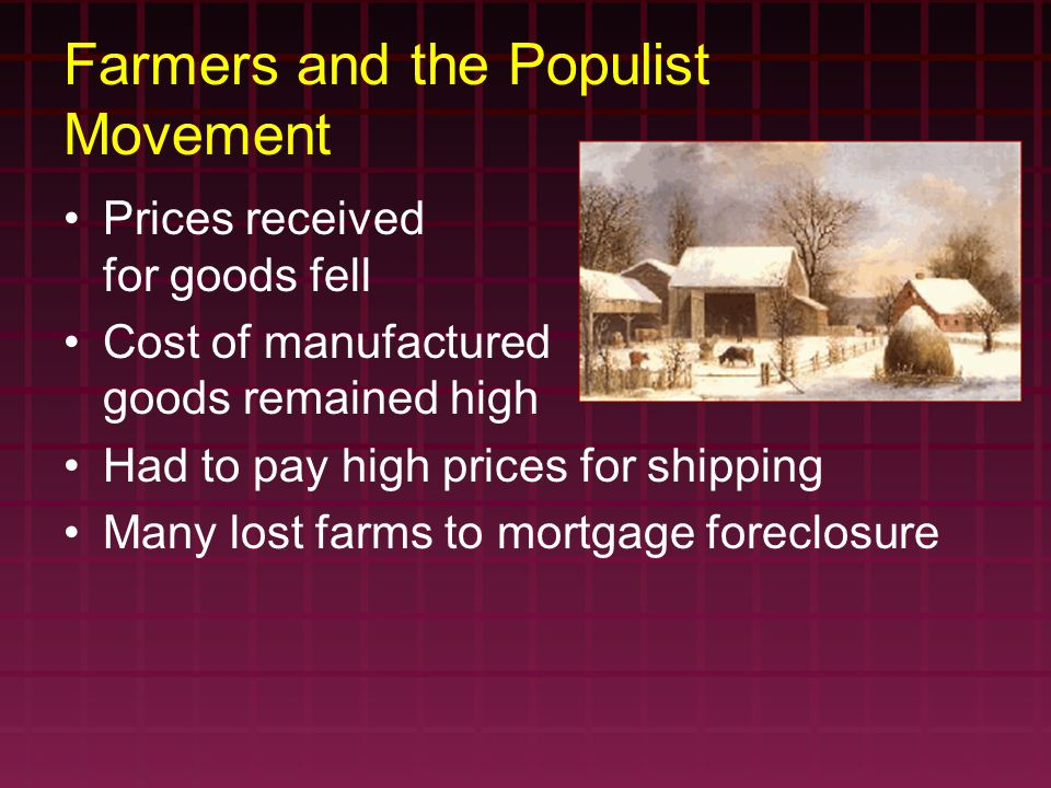Farmers and the Populist Movement Prices received for goods fell Cost of manufactured goods remained high Had to pay high prices for shipping Many lost farms to mortgage foreclosure