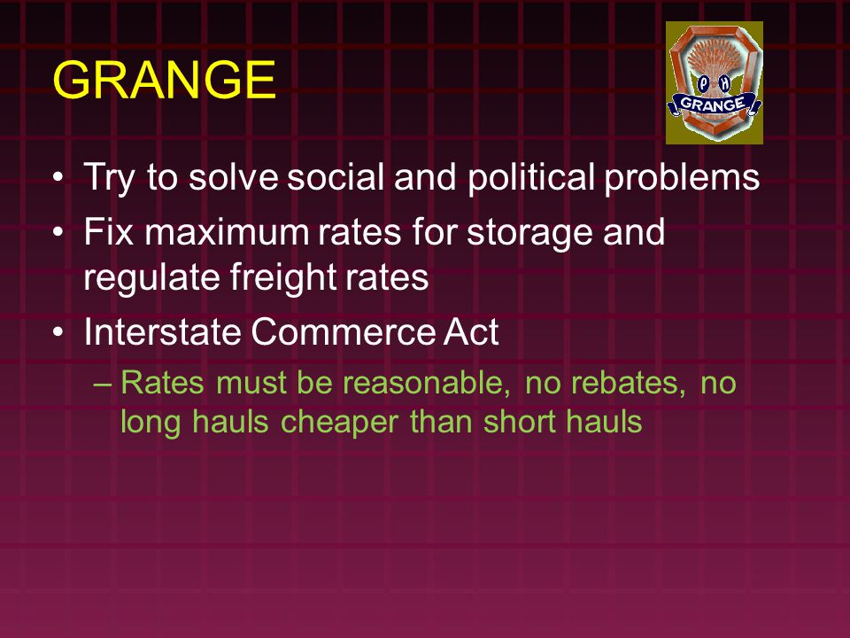 GRANGE Try to solve social and political problems Fix maximum rates for storage and regulate freight rates Interstate Commerce Act –Rates must be reas
