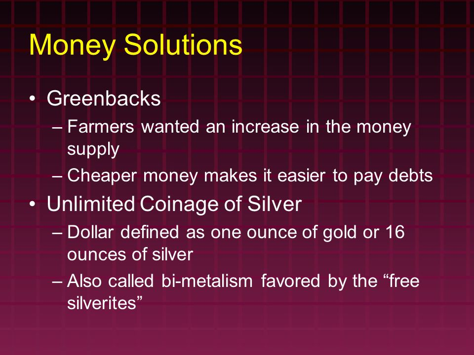 Money Solutions Greenbacks –Farmers wanted an increase in the money supply –Cheaper money makes it easier to pay debts Unlimited Coinage of Silver –Do