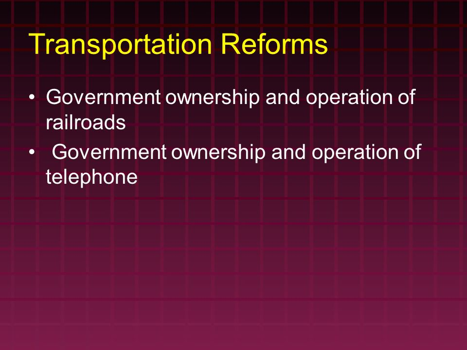 Transportation Reforms Government ownership and operation of railroads Government ownership and operation of telephone