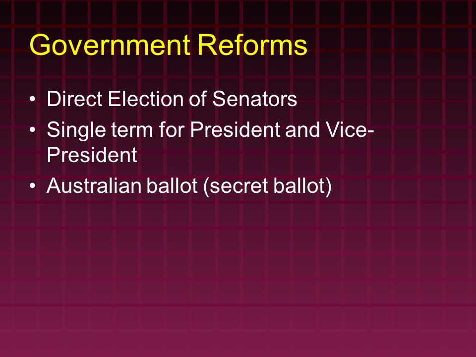 Government Reforms Direct Election of Senators Single term for President and Vice- President Australian ballot (secret ballot)