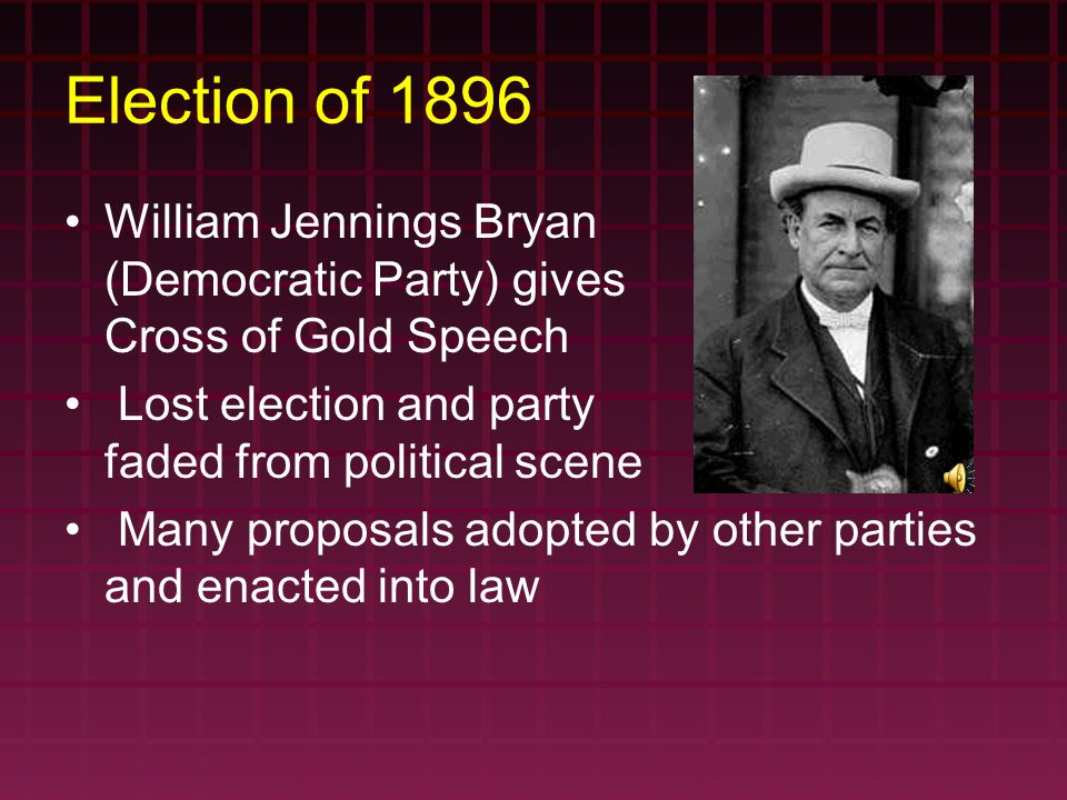 Election of 1896 William Jennings Bryan (Democratic Party) gives Cross of Gold Speech Lost election and party faded from political scene Many proposal