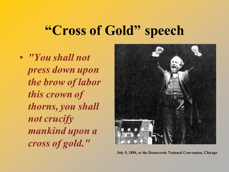 Cross of Gold speech You shall not press down upon the brow of labor this crown of thorns, you shall not crucify mankind upon a cross of gold. July 9, 1896, at the Democratic National Convention, Chicago