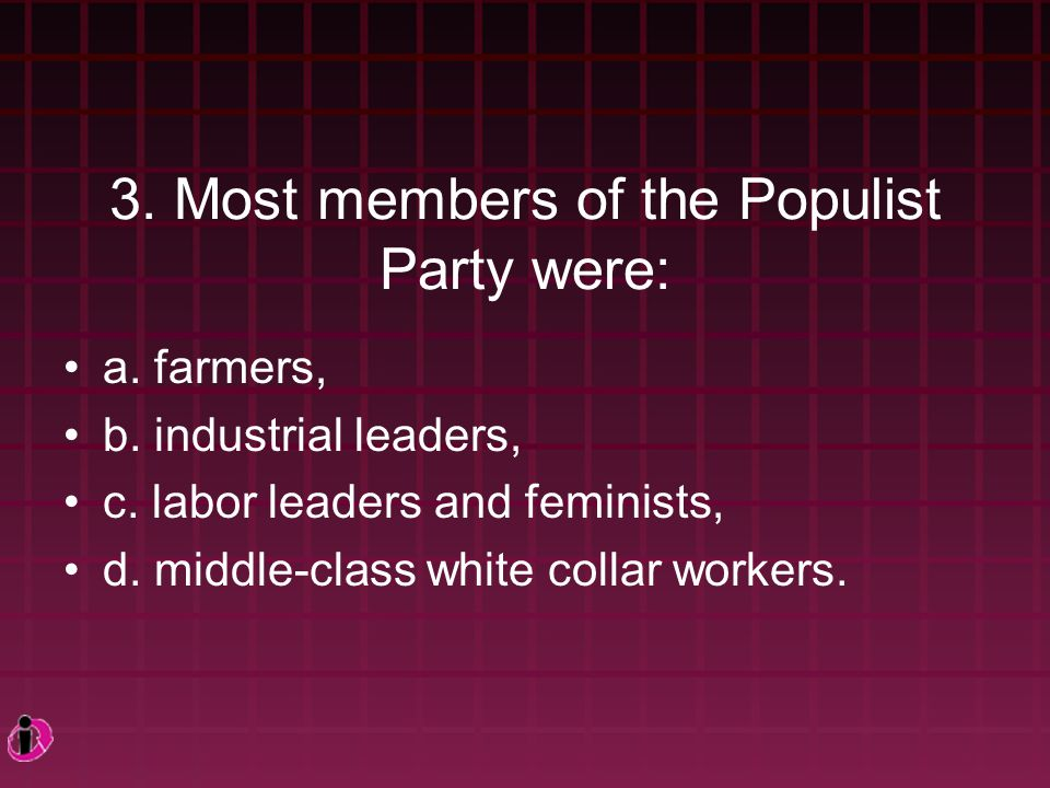 3.Most members of the Populist Party were: a. farmers, b.