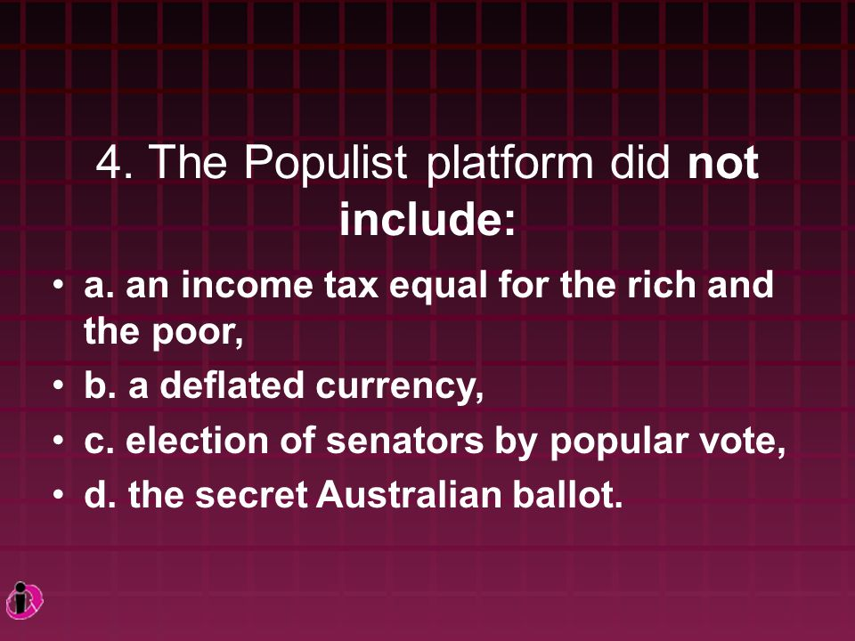 4. The Populist platform did not include: a. an income tax equal for the rich and the poor, b.
