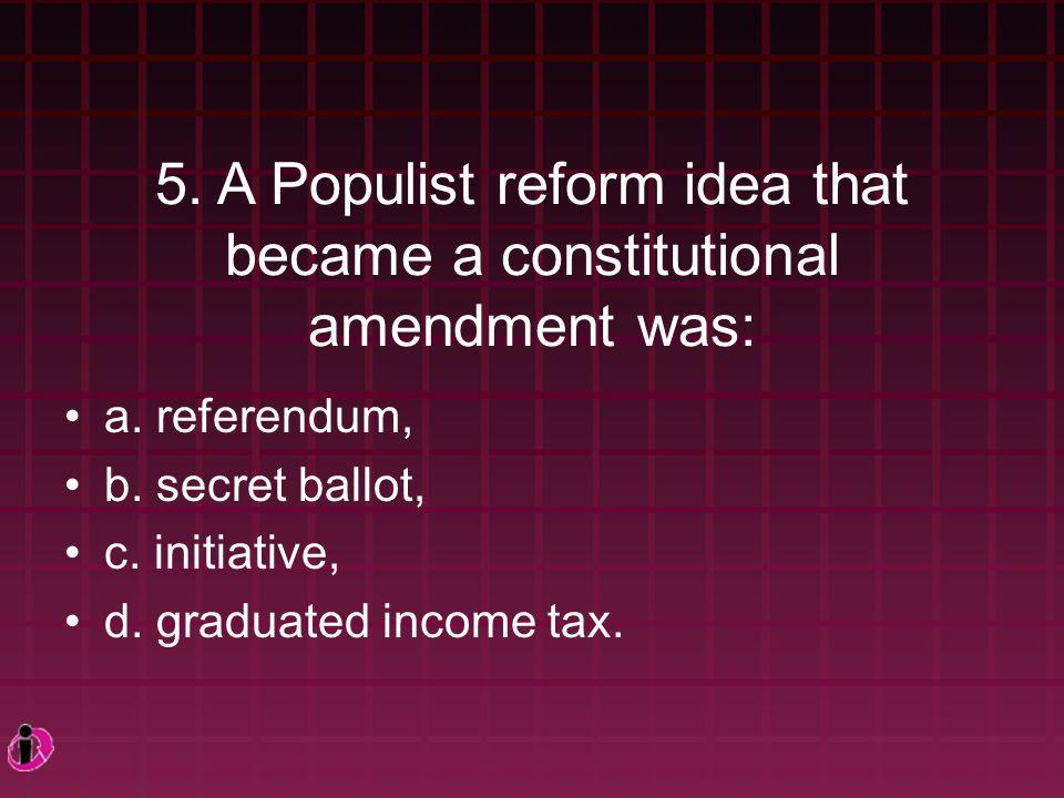 5. A Populist reform idea that became a constitutional amendment was: a.