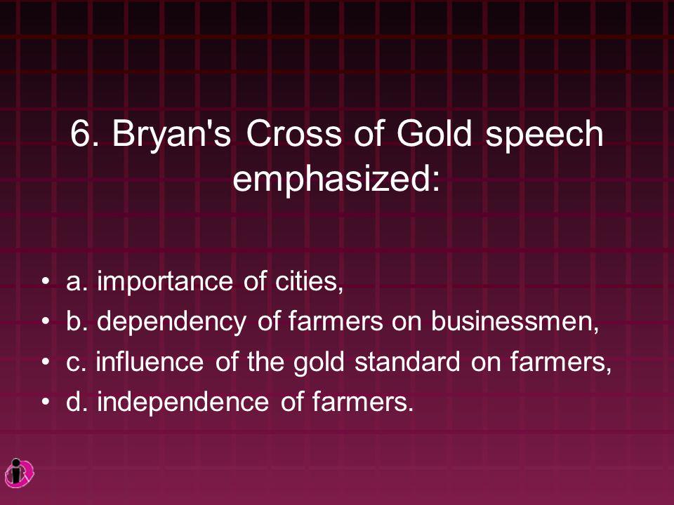 6. Bryan s Cross of Gold speech emphasized: a. importance of cities, b.