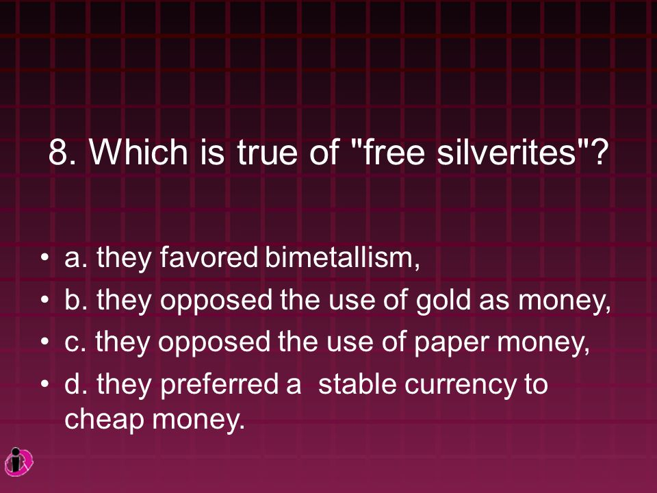 8.Which is true of free silverites . a. they favored bimetallism, b.