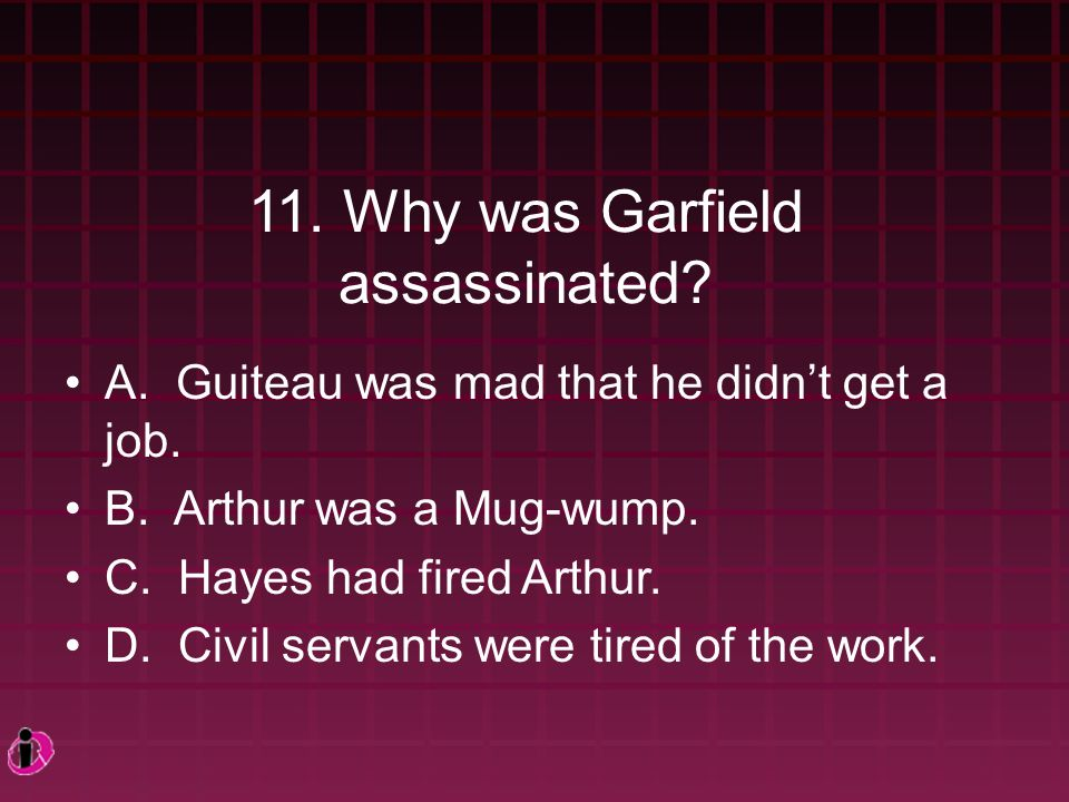 11.Why was Garfield assassinated. A. Guiteau was mad that he didn't get a job.