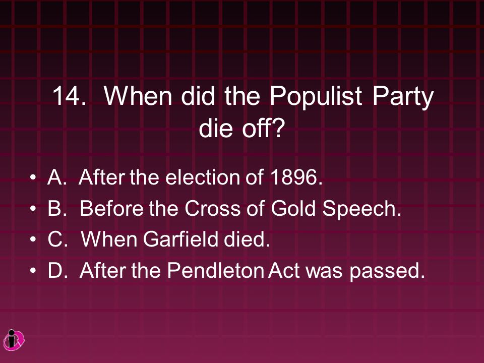 14. When did the Populist Party die off. A. After the election of 1896.