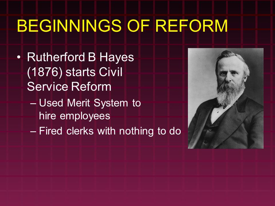 BEGINNINGS OF REFORM Rutherford B Hayes (1876) starts Civil Service Reform –Used Merit System to hire employees –Fired clerks with nothing to do