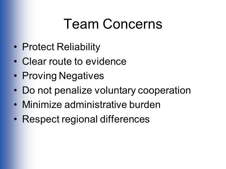 Team Concerns Protect Reliability Clear route to evidence Proving Negatives Do not penalize voluntary cooperation Minimize administrative burden Respect regional differences