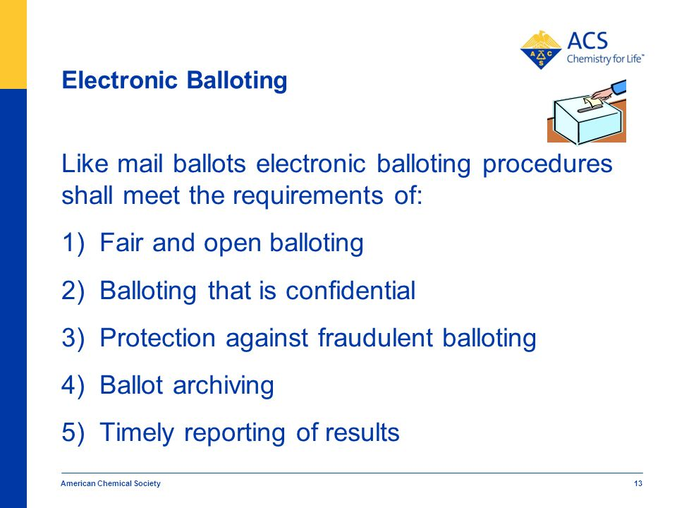 Electronic Balloting Like mail ballots electronic balloting procedures shall meet the requirements of: 1)Fair and open balloting 2)Balloting that is confidential 3)Protection against fraudulent balloting 4)Ballot archiving 5)Timely reporting of results American Chemical Society 13