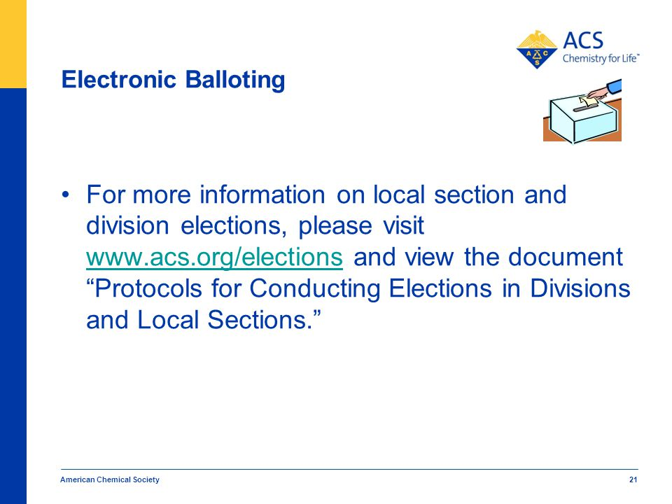 Electronic Balloting For more information on local section and division elections, please visit www.acs.org/elections and view the document Protocols for Conducting Elections in Divisions and Local Sections. www.acs.org/elections American Chemical Society 21