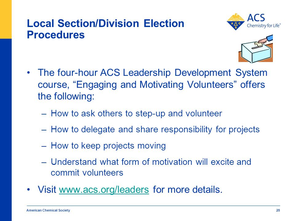 Local Section/Division Election Procedures The four-hour ACS Leadership Development System course, Engaging and Motivating Volunteers offers the following: –How to ask others to step-up and volunteer –How to delegate and share responsibility for projects –How to keep projects moving –Understand what form of motivation will excite and commit volunteers Visit www.acs.org/leaders for more details.www.acs.org/leaders American Chemical Society 28