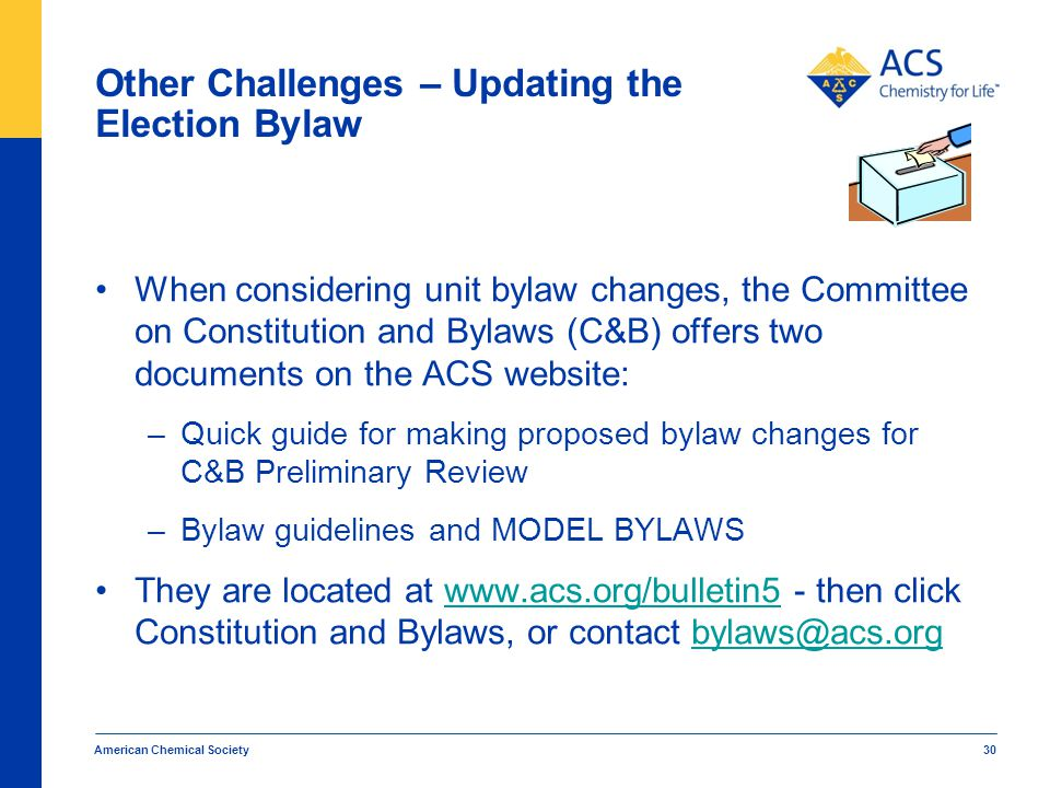 Other Challenges – Updating the Election Bylaw When considering unit bylaw changes, the Committee on Constitution and Bylaws (C&B) offers two documents on the ACS website: –Quick guide for making proposed bylaw changes for C&B Preliminary Review –Bylaw guidelines and MODEL BYLAWS They are located at www.acs.org/bulletin5 - then click Constitution and Bylaws, or contact bylaws@acs.orgwww.acs.org/bulletin5bylaws@acs.org American Chemical Society 30