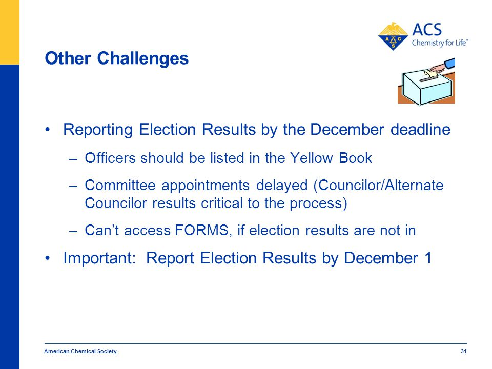 Other Challenges Reporting Election Results by the December deadline –Officers should be listed in the Yellow Book –Committee appointments delayed (Councilor/Alternate Councilor results critical to the process) –Can't access FORMS, if election results are not in Important: Report Election Results by December 1 American Chemical Society 31
